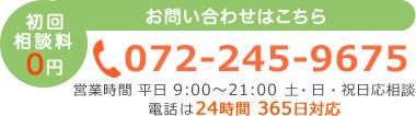 お問い合わせはこちら 初回相談料0円 072-245-9675 営業時間:平日・土 9:00~21:00 土・日・祝日応相談 電話は24時間 365日対応